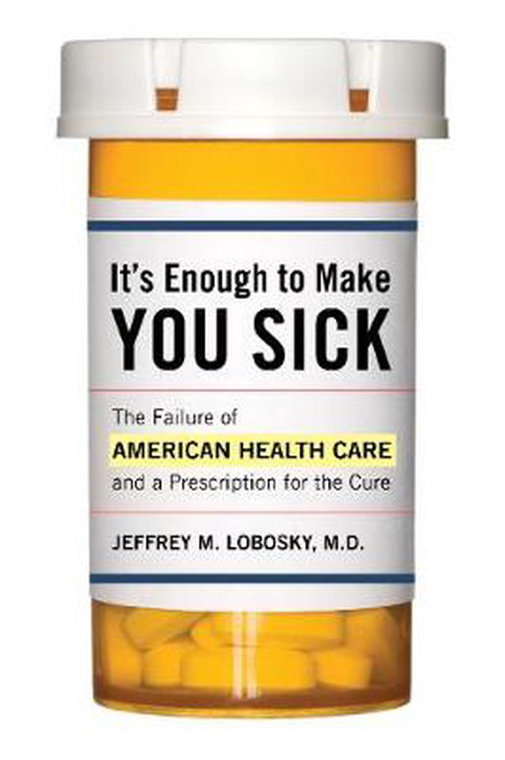 It's Enough to Make You Sick: The Failure of American Health Care and a Prescrip