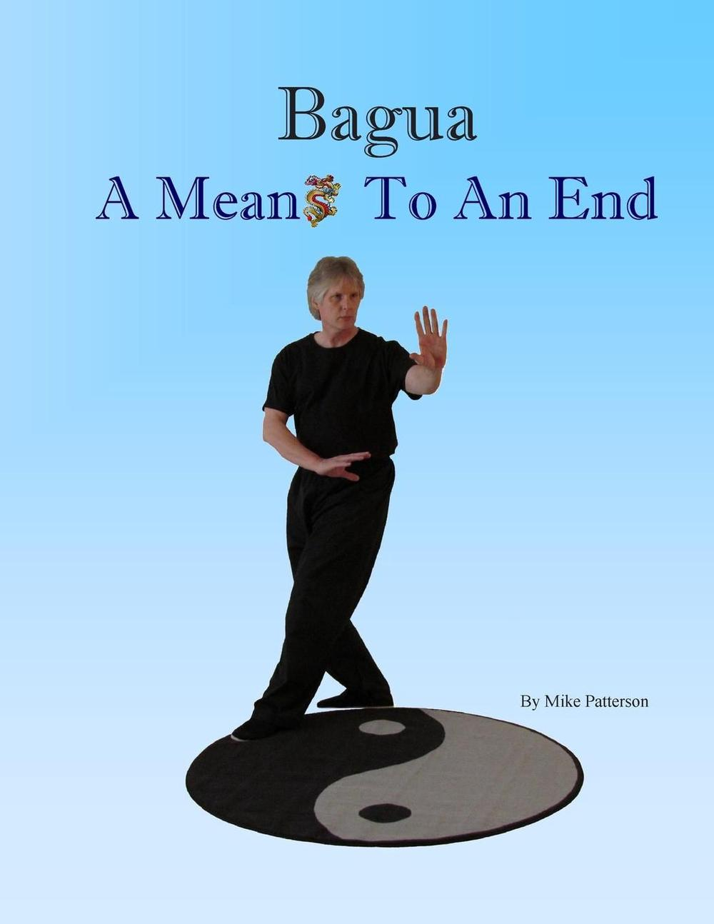 Bagua - A Means to an End. by Mike Patterson